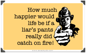"""How much happier would life be if a liar's pants really did catch on fire!"""